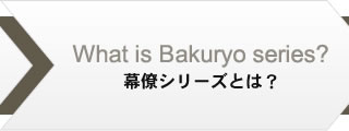 What is Bakuryo series? 幕僚シリーズとは?